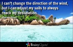 I can't change the direction of the wind, but I can adjust my sails to always reach my destination. - Jimmy Dean at BrainyQuote