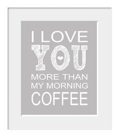 I Love You More Than My Morning Coffee. Or Maybe The Same. lol