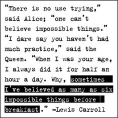 """""""There's no use trying,"""" said Alice; """"once can't believe impossible things."""" """"I dare say you haven't had much practice,"""" said the Queen. """"When I was your age, I always did it for half an hour a day. Why, sometimes I've believed as many as six impossible things before breakfast."""" —Lewis Carroll"""