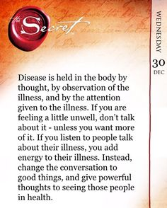 Disease is held in the body by thought, by observation of the illness, and by the attention given to the illness. If you are feeling a little unwell, don't talk about it - unless you want more of it. If you listen to people talk about their illness, you a