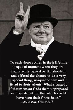 """Winston Churchill: """"To each there comes in their lifetime a special moment when they are figuratively tapped on the shoulder and offered the chance to. Quotable Quotes, Wisdom Quotes, Me Quotes, Motivational Quotes, Inspirational Quotes, Friend Quotes, Uplifting Quotes, Lyric Quotes, Qoutes"""