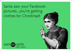 Santa saw your Facebook pictures....you're getting clothes for Christmas!!