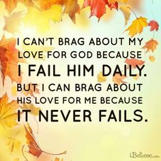 i can't brag about my love for God because i fail Him daily. but i can brag about His love for me because it never fails