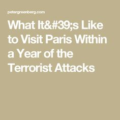 What It's Like to Visit Paris Within a Year of the Terrorist Attacks