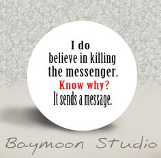 I Do Believe in Killing the Messenger. Know Why. It Sends a Message - PINBACK BUTTON - 1.25 inch round