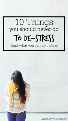 Stressed out? Here's what you should NOT do-- and a few alternatives. 10 Things You Should Never Do To De-Stress (and what to do instead)
