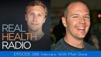 088 Matt Stone--interview episode of Real Health Radio and this week I'm speaking with Matt Stone.