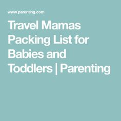 Travel Mamas Packing List for Babies and Toddlers | Parenting