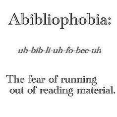 Abibliophobia: The fear of running out of reading material. I must fee this way since all I do is buy books!