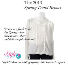 We love all the delicate white blouses, skirts and dresses showing up this season. For an office worthy look, (depending on your environment,) an opaque layer under the sheer lace is a pretty, modest look. Not your style? White done in tailored, architectural shapes such as a pencil skirt is high style, too! http://www.stylesetgo.com/blog/spring-2013-trend-report/