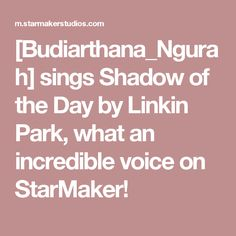 [Budiarthana_Ngurah] sings Shadow of the Day by Linkin Park, what an incredible voice on StarMaker!