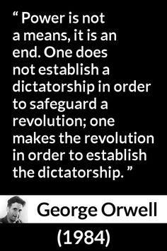 "George Orwell - 1984 - ""Power is not a means, it is an end. One does not establish a dictatorship in order to safeguard a revolution; one makes the revolution in order to establish the dictatorship. Quotable Quotes, Wisdom Quotes, Book Quotes, Quotes To Live By, Life Quotes, Orwell 1984 Quotes, George Orwell Quotes, The Words, Great Quotes"