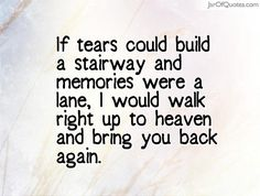 If tears could build a stairway and memories were a lane, I would walk right up…