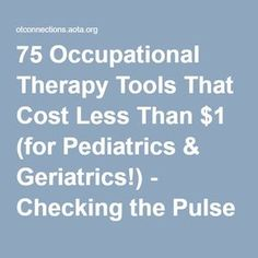 75 Occupational Therapy Tools That Cost Less Than $1 (for Pediatrics & Geriatrics!) - Checking the Pulse - AOTA Blogs - OTConnections. Pinned by OTToolkit.com. Treatment plans and patient handouts for the OT working with physical disabilities and geriatrics.