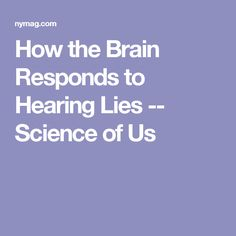 How the Brain Responds to Hearing Lies -- Science of Us #science