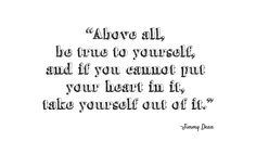 """Above all, be true to yourself..."" - Jimmy Dean"