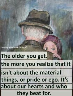 The older you get the more you realize it's not about material things, or pride or ego. It's about our hearts and who they beat for. Great Quotes, Quotes To Live By, Me Quotes, Inspirational Quotes, Motivational, Quotable Quotes, Uplifting Quotes, Grandma Quotes, Meaningful Quotes