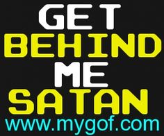 Get Behind Me Satan. I am immune by the blood of Jesus