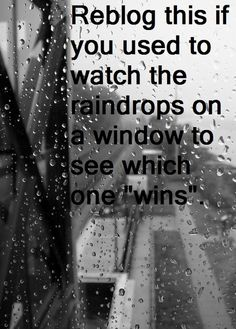 YES!!! i did that all the time, as a kid and an adult. As a kid I loved the sound of raindrops on the window and could just watch them for hours. As an adult I watched and I counted how many landed on the windshield in a 1 inch by 1 inch square to see if I was getting rained out. As a surveyor we worked in all kinds of weather but the rain could ruin the equipment many years ago. But now they said it's all waterproof, not in hard rain but for the most part 30 years later. Glad to be in the…
