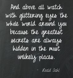 A lovely quote from Roald Dahl.  He wrote 'Charlie and the Chocolate Factory'.