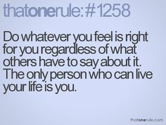 Do whatever you feel is right for you regardless of what others have to say about it. The only person who can live your life is you.
