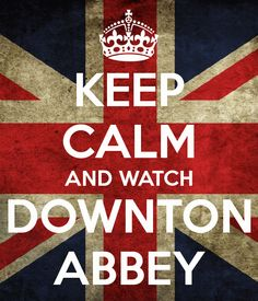 'KEEP CALM AND WATCH DOWNTON ABBEY'