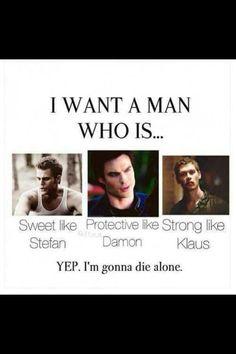 Eu quero um homem que seja... Doce como o Stefan, que me proteja como o Damon, que seja forte como o Klaus ... SIM... Eu vou morrer sozinha........