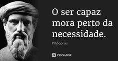O ser capaz mora perto da necessidade. (...) https://www.pensador.com/frase/OTIzNQ/