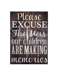 Please excuse the mess, our children are making memories Sign This beautiful painted wood sign lets your guests know that you actually live in your house. Hand painted with ivory painted letters onto