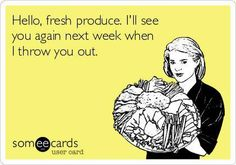Hello, fresh produce, I'll see you again next week when I throw you out.  It happens all the time..