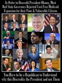 In order to discredit President Obama, most red state governors rejected cost free Medicaid Expansion for their poor and vulnerable citizens. You have to be a Republican to understand why this discredits the President and not them. Bunch of morons!