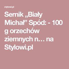 """Sernik """"Biały Michał"""" Spód: - 100 g orzechów ziemnych n… na Stylowi.pl"""