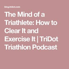 The Mind of a Triathlete: How to Clear It and Exercise It   TriDot Triathlon Podcast