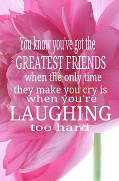 you know you've got the greatest FRIENDS when the only time they make you cry is when you're laughing too hard.