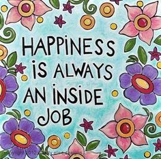 Happiness is an inside job. If you can't find happiness within yourself, you'll never find it in the outside world, no matter where you move and live. Wherever you go, there you are! You always take yourself with you.