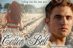 """Cotton Belt  """"NEW"""" By: ThisIsReallyHappening  I won't supposed to fall in love, especially with a boy like him.  But when it happened,  I took the whole damn town down with me. I soon figured out,  falling was the easy part.  https://www.fanfiction.net/s/10784309/1/Cotton-Belt"""