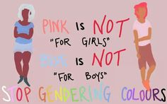 There shouldn't be specific colours for each gender, males should be allowed to wear pink and women should be able to wear blue without being discriminated upon by society.