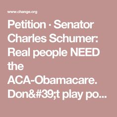 Petition · Senator Charles Schumer: Real people NEED the ACA-Obamacare.  Don't play politics with people's health and lives. · Change.org