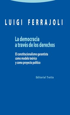 La democracia a través de los derechos: el constitucionalismo garantista como modelo teórico y como proyecto político / Luigi Ferrajoli. Madrid : Trotta, cop. 2014 http://absysnetweb.bbtk.ull.es/cgi-bin/abnetopac01?TITN=511439