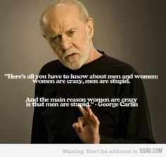 here's all you have to know about men and women: women are crazy, men are stupid. and the main reason women are crazy is that men are stupid. -george carlin