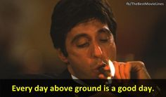 """""""Every day above ground is a good day."""" - Scarface 1983 Al Pacino Michelle Pfeiffer"""