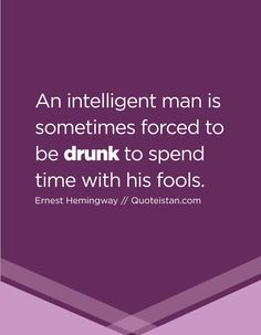 An intelligent man is sometimes forced to be drunk to spend time with his fools. Drinking Every Night, Drinking Quotes, The Fool, Quote Of The Day, Wise Words, Life Quotes, Knowledge, Inspirational Quotes, Wisdom