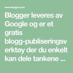 Blogger leveres av Google og er et gratis blogg-publiseringsverktøy der du enkelt kan dele tankene dine med resten av verden. Med Blogger er det enkelt å legge ut tekst, bilder og videoer på din egen blogg, eller i en gruppeblogg.