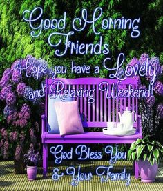 Good Morning Friends, Have a Lovely and Relaxing Weekend!!