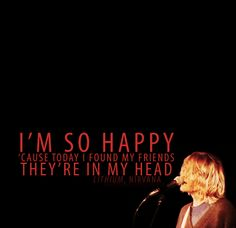 I'm so happy cause today I found my friends, they're in my head! Nirvana