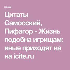 Цитаты Самосский, Пифагор - Жизнь подобна игрищам: иные приходят на на icite.ru