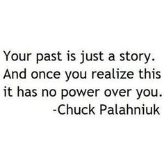 """""""Your past is just a story. And once you realize this, it has no power over you,"""" Chuck Palahniuk"""