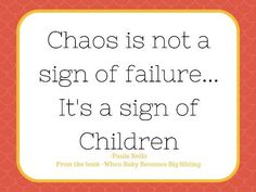 Chaos is not a sign of failure- it is a sign of children