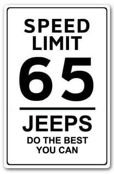 Ye of little faith. My jeep and I resent that comment. We can too go 65mph. You have offended us.