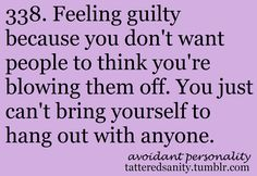 feeling guilty because you don't want people to think you're blowing them off. you just can't bring yourself to hang out with anyone.